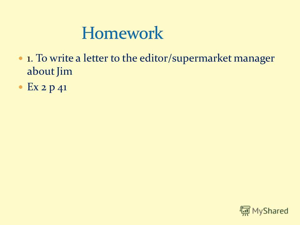 1. To write a letter to the editor/supermarket manager about Jim Ex 2 p 41