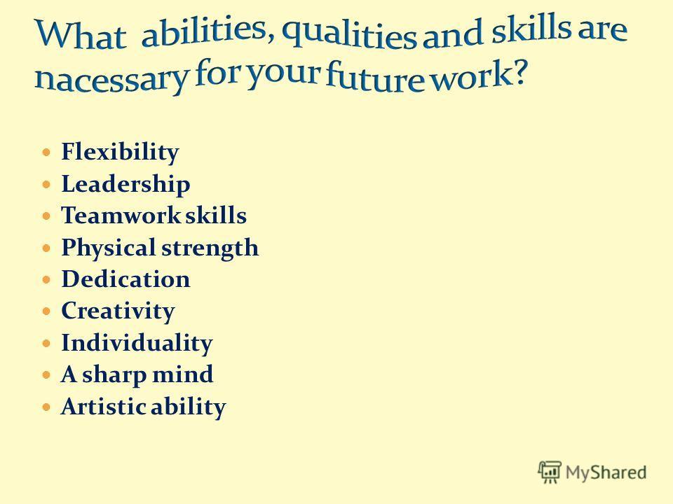 Flexibility Leadership Teamwork skills Physical strength Dedication Creativity Individuality A sharp mind Artistic ability