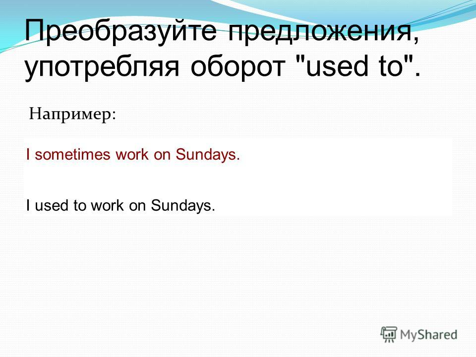 Преобразуйте предложения, употребляя оборот used to. Например: I sometimes work on Sundays. I used to work on Sundays.