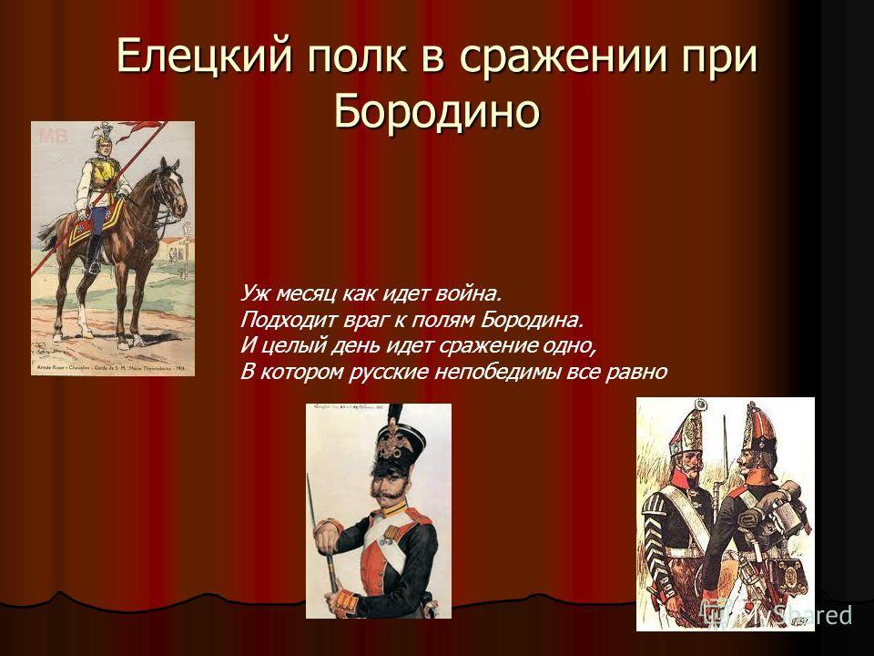 Елецкий полк в сражении при Бородино Уж месяц как идет война. Подходит враг к полям Бородина. И целый день идет сражение одно, В котором русские непобедимы все равно