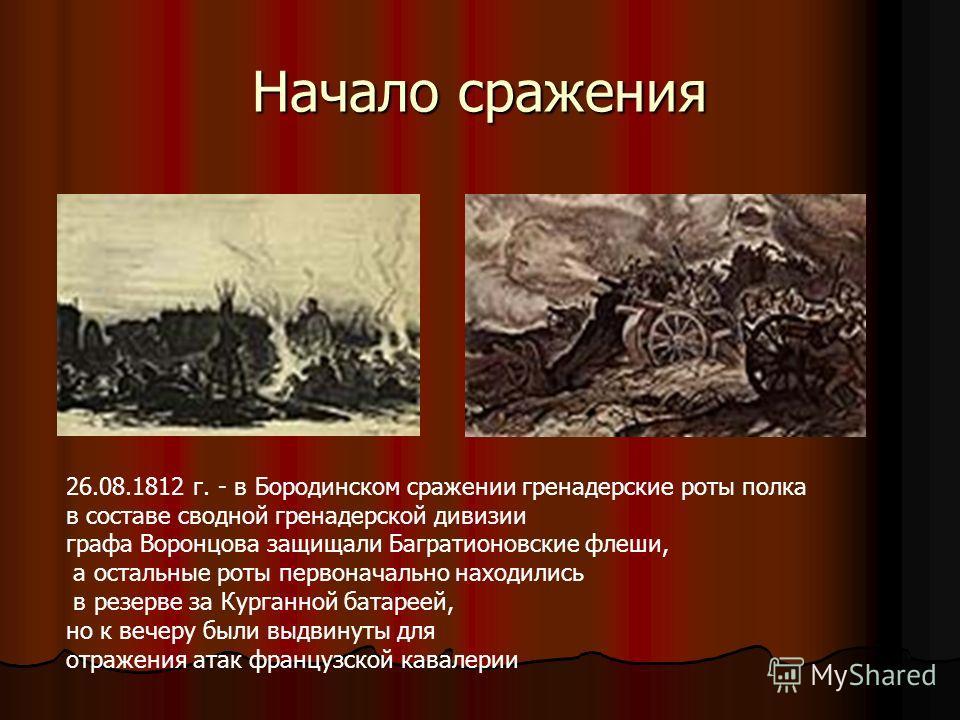 Начало сражения 26.08.1812 г. - в Бородинском сражении гренадерские роты полка в составе сводной гренадерской дивизии графа Воронцова защищали Багратионовские флеши, а остальные роты первоначально находились в резерве за Курганной батареей, но к вече