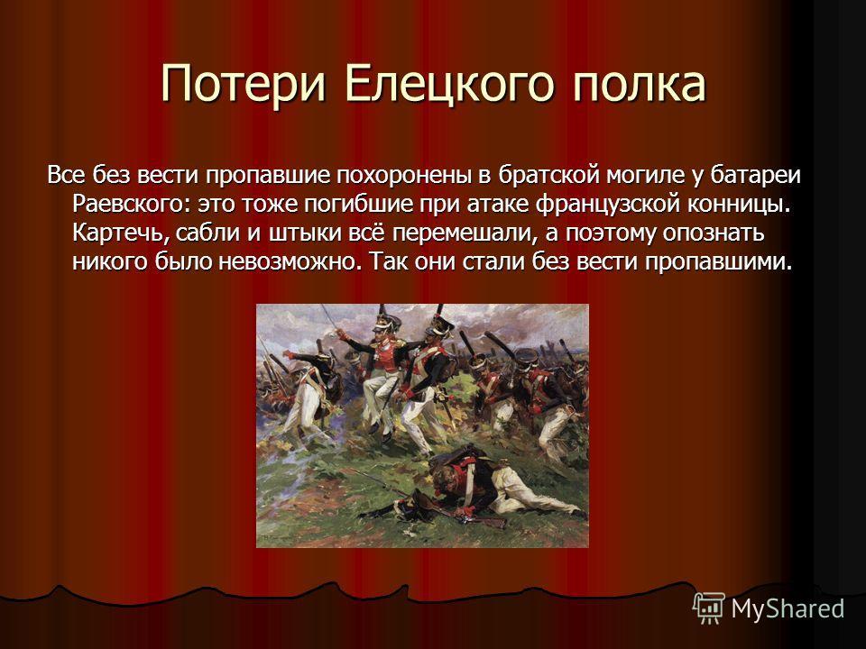 Потери Елецкого полка Все без вести пропавшие похоронены в братской могиле у батареи Раевского: это тоже погибшие при атаке французской конницы. Картечь, сабли и штыки всё перемешали, а поэтому опознать никого было невозможно. Так они стали без вести