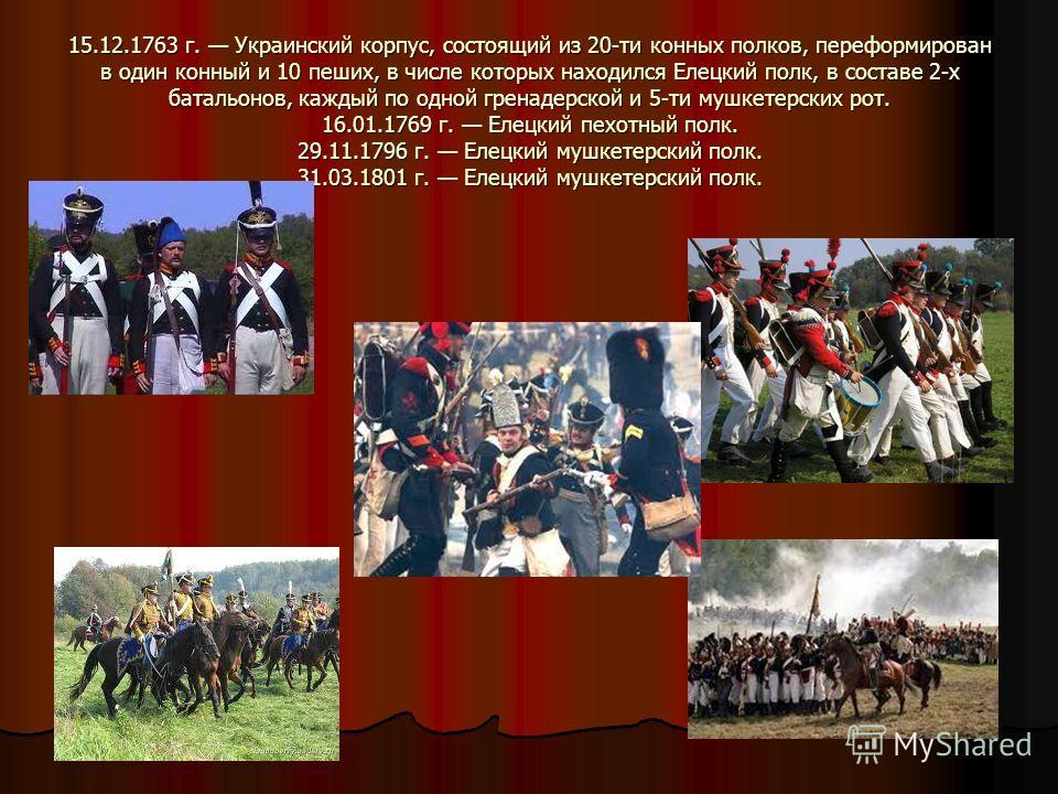 15.12.1763 г. Украинский корпус, состоящий из 20-ти конных полков, переформирован в один конный и 10 пеших, в числе которых находился Елецкий полк, в составе 2-х батальонов, каждый по одной гренадерской и 5-ти мушкетерских рот. 16.01.1769 г. Елецкий