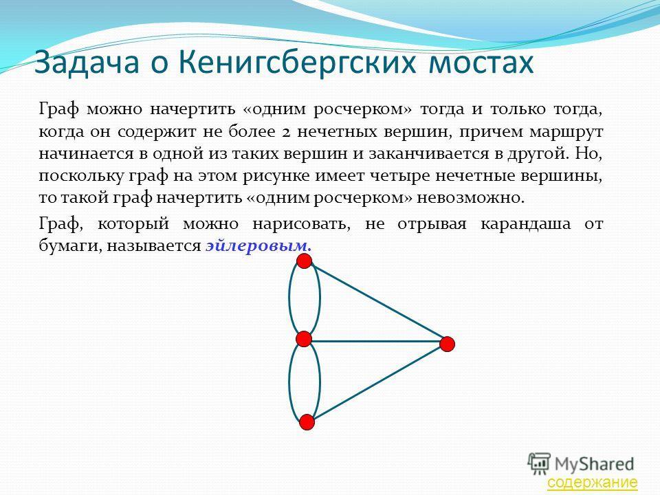 Задача о Кенигсбергских мостах Граф можно начертить «одним росчерком» тогда и только тогда, когда он содержит не более 2 нечетных вершин, причем маршрут начинается в одной из таких вершин и заканчивается в другой. Но, поскольку граф на этом рисунке и
