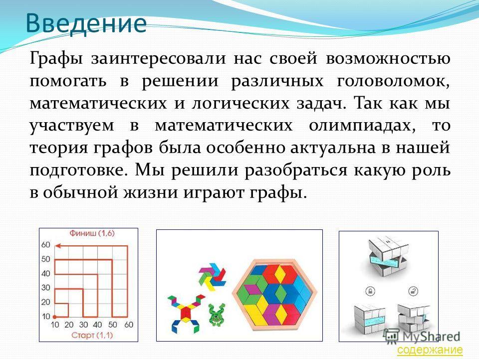 Введение Графы заинтересовали нас своей возможностью помогать в решении различных головоломок, математических и логических задач. Так как мы участвуем в математических олимпиадах, то теория графов была особенно актуальна в нашей подготовке. Мы решили
