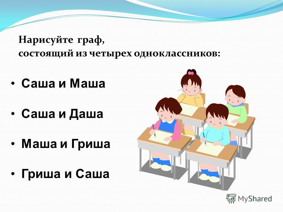 Нарисуйте граф, состоящий из четырех одноклассников: Саша и Маша Саша и Даша Маша и Гриша Гриша и Саша