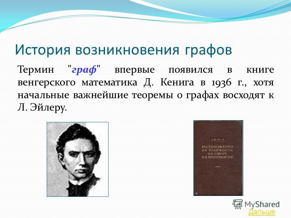 История возникновения графов Термин граф впервые появился в книге венгерского математика Д. Кенига в 1936 г., хотя начальные важнейшие теоремы о графах восходят к Л. Эйлеру. Дальше