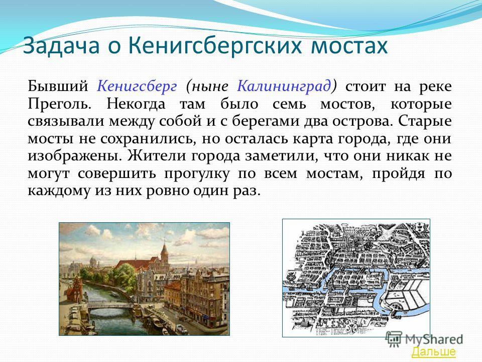 Задача о Кенигсбергских мостах Бывший Кенигсберг (ныне Калининград) стоит на реке Преголь. Некогда там было семь мостов, которые связывали между собой и с берегами два острова. Старые мосты не сохранились, но осталась карта города, где они изображены