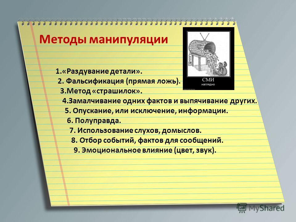 Методы манипуляции 1.«Раздувание детали». 2. Фальсификация (прямая ложь). 3.Метод «страшилок». 4.Замалчивание одних фактов и выпячивание других. 5. Опускание, или исключение, информации. 6. Полуправда. 7. Использование слухов, домыслов. 8. Отбор собы