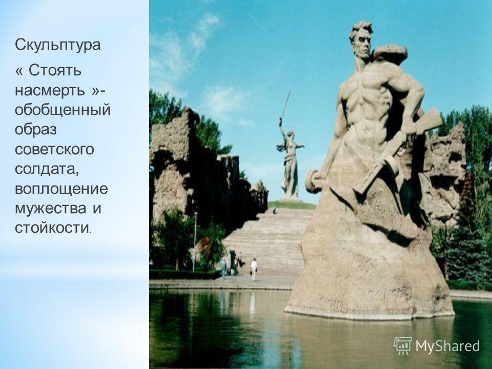 Скульптура « Стоять насмерть »- обобщенный образ советского солдата, воплощение мужества и стойкости.
