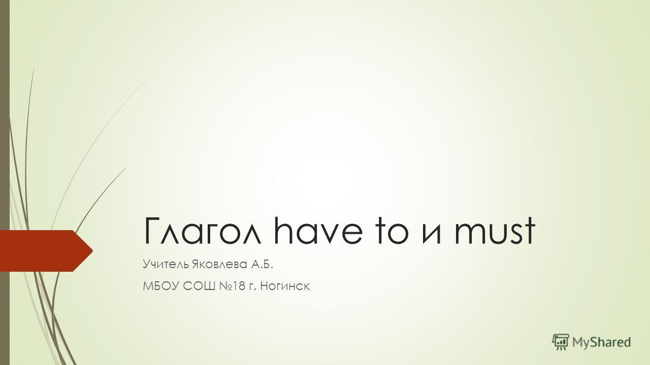 Глагол have to и must Учитель Яковлева А.Б. МБОУ СОШ 18 г. Ногинск