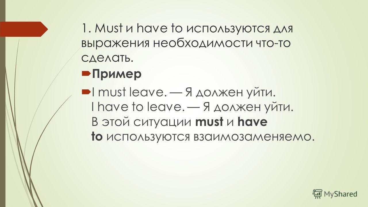 1. Must и have to используются для выражения необходимости что-то сделать. Пример I must leave. Я должен уйти. I have to leave. Я должен уйти. В этой ситуации must и have to используются взаимозаменяемо.