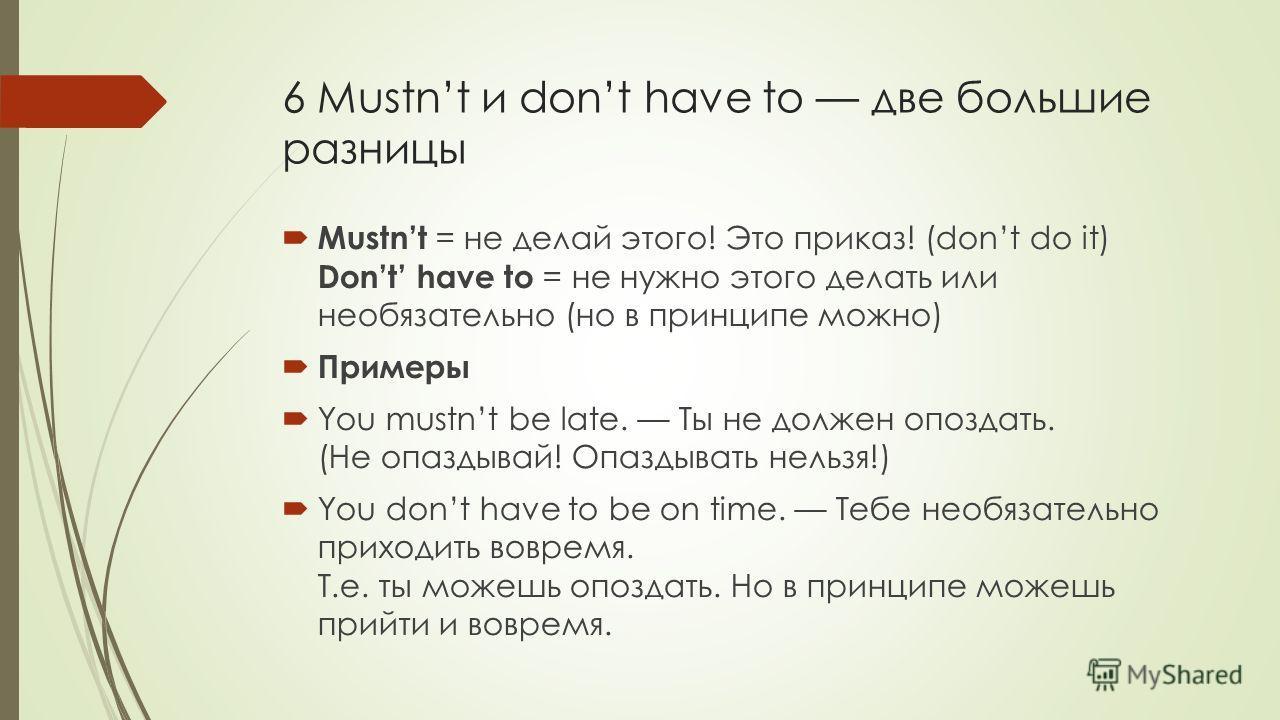 6 Mustnt и dont have to две большие разницы Mustnt = не делай этого! Это приказ! (dont do it) Dont have to = не нужно этого делать или необязательно (но в принципе можно) Примеры You mustnt be late. Ты не должен опоздать. (Не опаздывай! Опаздывать не