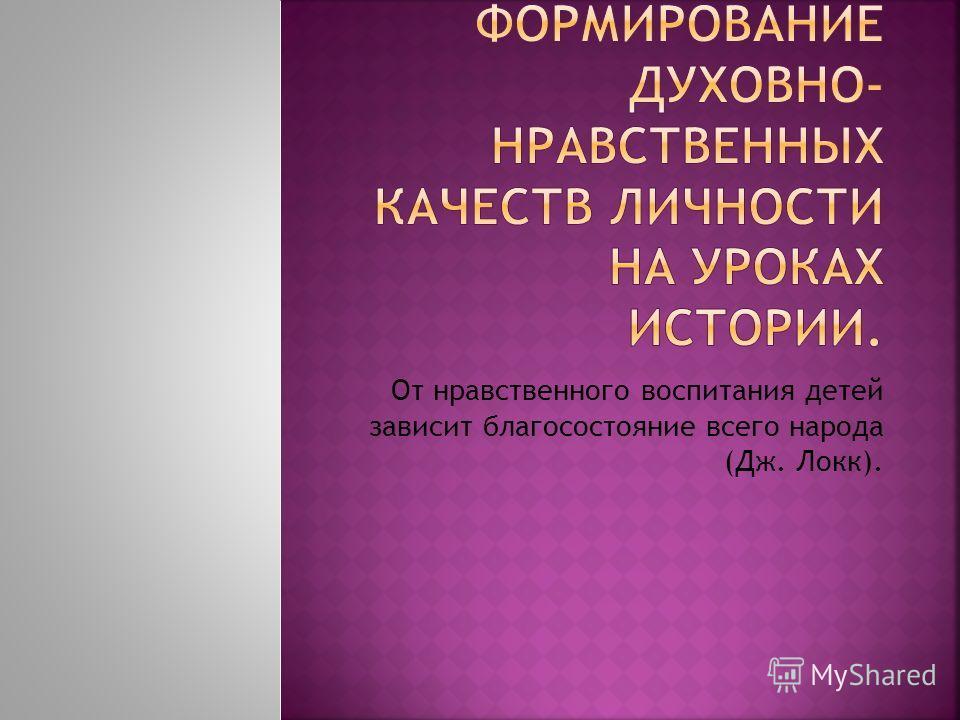От нравственного воспитания детей зависит благосостояние всего народа (Дж. Локк).