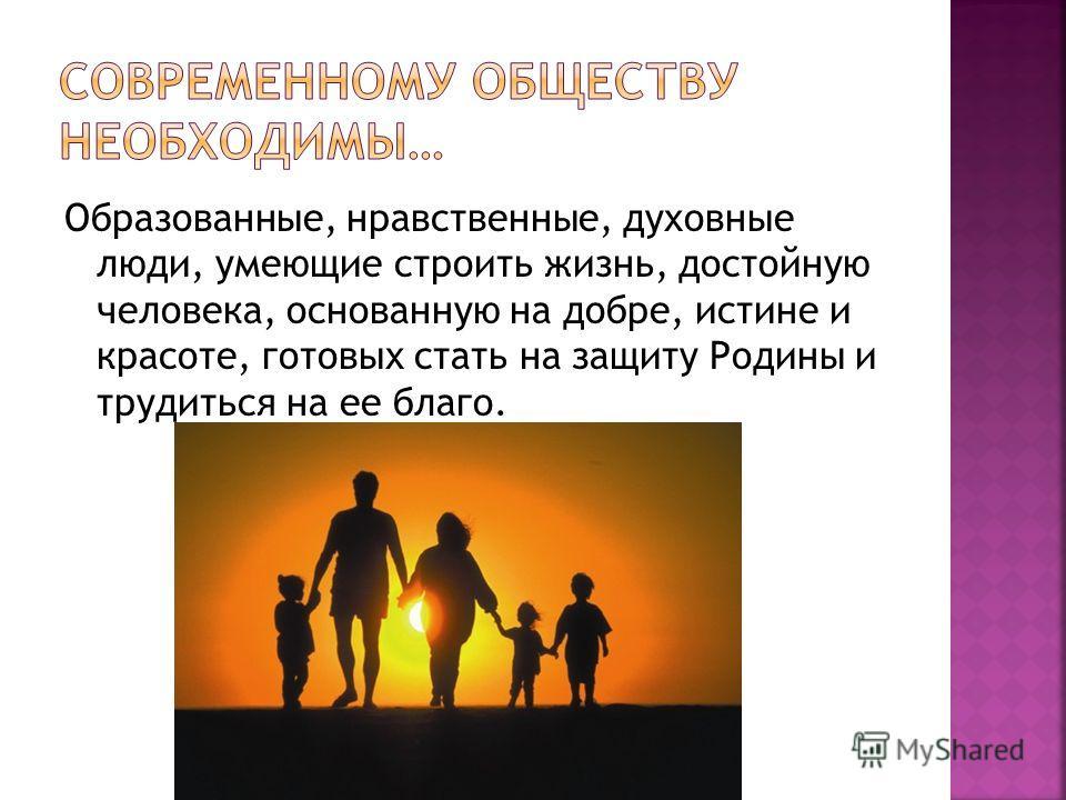 Образованные, нравственные, духовные люди, умеющие строить жизнь, достойную человека, основанную на добре, истине и красоте, готовых стать на защиту Родины и трудиться на ее благо.