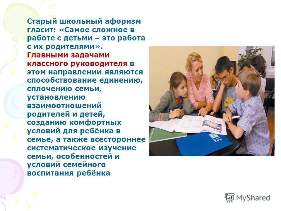 Старый школьный афоризм гласит: «Самое сложное в работе с детьми – это работа с их родителями». Главными задачами классного руководителя в этом направлении являются способствование единению, сплочению семьи, установлению взаимоотношений родителей и д