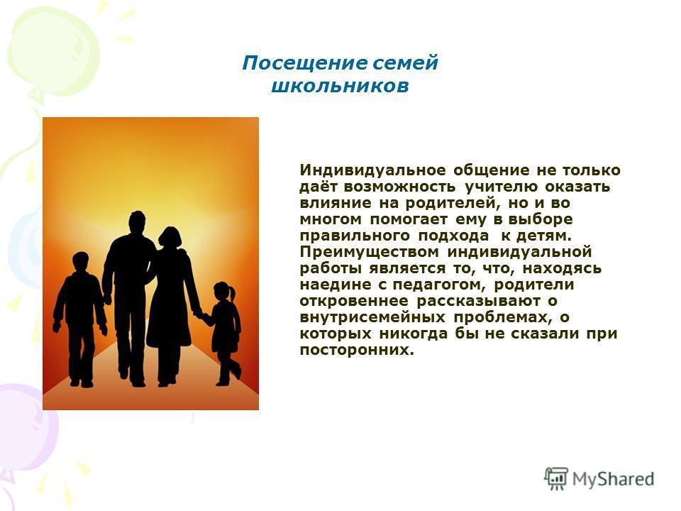 Посещение семей школьников Индивидуальное общение не только даёт возможность учителю оказать влияние на родителей, но и во многом помогает ему в выборе правильного подхода к детям. Преимуществом индивидуальной работы является то, что, находясь наедин
