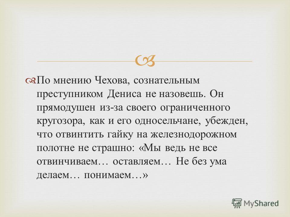 По мнению Чехова, сознательным преступником Дениса не назовешь. Он прямодушен из - за своего ограниченного кругозора, как и его односельчане, убежден, что отвинтить гайку на железнодорожном полотне не страшно : « Мы ведь не все отвинчиваем … оставляе