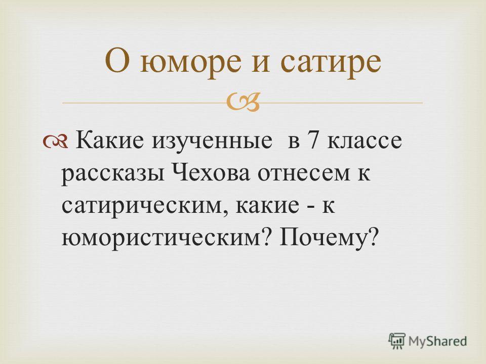 Какие изученные в 7 классе рассказы Чехова отнесем к сатирическим, какие - к юмористическим ? Почему ? О юморе и сатире