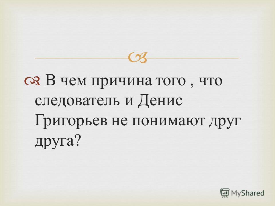 В чем причина того, что следователь и Денис Григорьев не понимают друг друга ?
