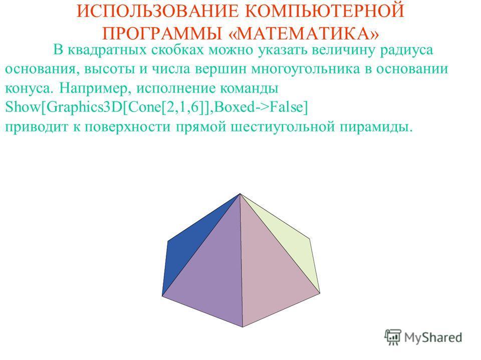 ИСПОЛЬЗОВАНИЕ КОМПЬЮТЕРНОЙ ПРОГРАММЫ «МАТЕМАТИКА» В квадратных скобках можно указать величину радиуса основания, высоты и числа вершин многоугольника в основании конуса. Например, исполнение команды Show[Graphics3D[Cone[2,1,6]],Boxed->False] приводит