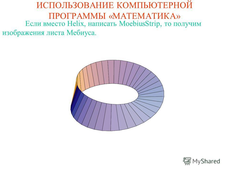 ИСПОЛЬЗОВАНИЕ КОМПЬЮТЕРНОЙ ПРОГРАММЫ «МАТЕМАТИКА» Если вместо Helix, написать MoebiusStrip, то получим изображения листа Мебиуса.