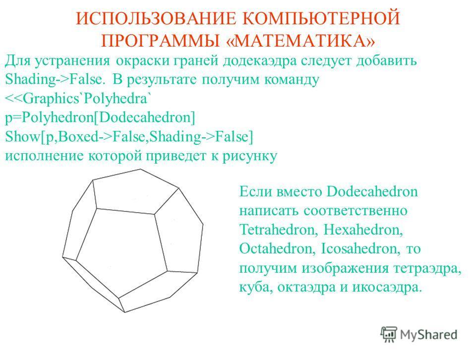 ИСПОЛЬЗОВАНИЕ КОМПЬЮТЕРНОЙ ПРОГРАММЫ «МАТЕМАТИКА» Для устранения окраски граней додекаэдра следует добавить Shading->False. В результате получим команду False] исполнение которой приведет к рисунку Если вместо Dodecahedron написать соответственно Tet