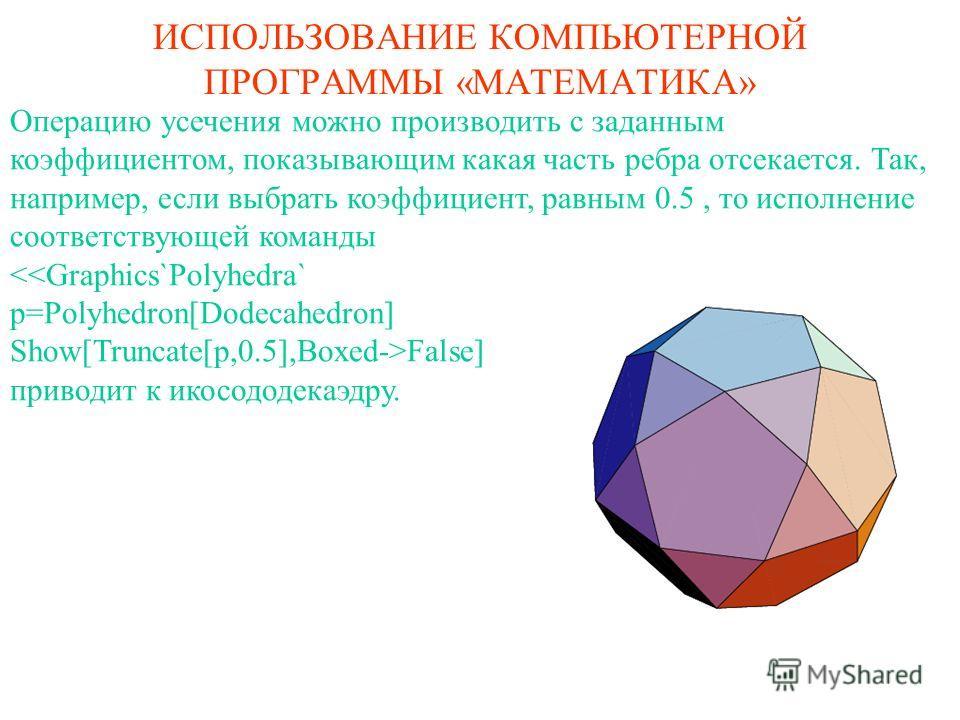 ИСПОЛЬЗОВАНИЕ КОМПЬЮТЕРНОЙ ПРОГРАММЫ «МАТЕМАТИКА» Операцию усечения можно производить с заданным коэффициентом, показывающим какая часть ребра отсекается. Так, например, если выбрать коэффициент, равным 0.5, то исполнение соответствующей команды