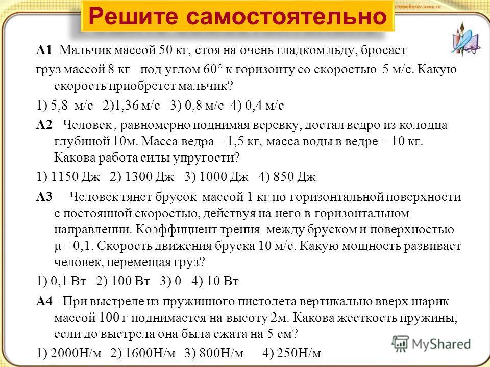 А1 Мальчик массой 50 кг, стоя на очень гладком льду, бросает груз массой 8 кг под углом 60° к горизонту со скоростью 5 м/с. Какую скорость приобретет мальчик? 1) 5,8 м/с 2)1,36 м/с 3) 0,8 м/с 4) 0,4 м/с А2 Человек, равномерно поднимая веревку, достал