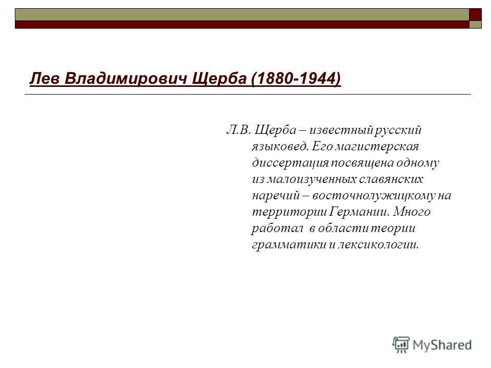 Лев Владимирович Щерба (1880-1944) Л.В. Щерба – известный русский языковед. Его магистерская диссертация посвящена одному из малоизученных славянских наречий – восточнолужицкому на территории Германии. Много работал в области теории грамматики и лекс