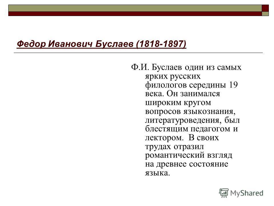 Федор Иванович Буслаев (1818-1897) Ф.И. Буслаев один из самых ярких русских филологов середины 19 века. Он занимался широким кругом вопросов языкознания, литературоведения, был блестящим педагогом и лектором. В своих трудах отразил романтический взгл