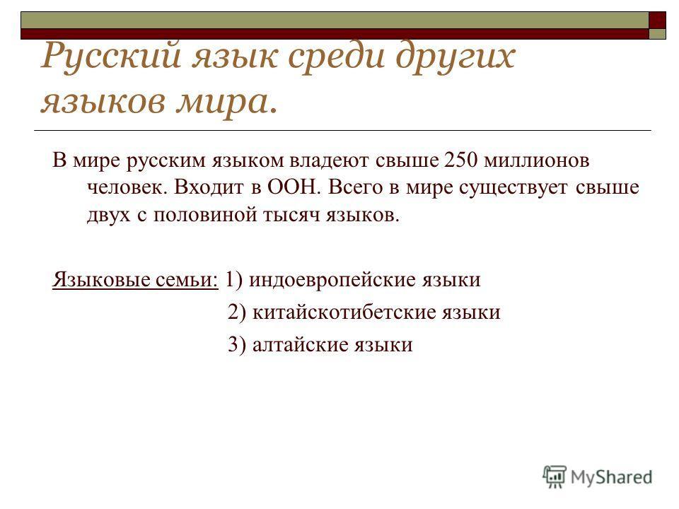 Русский язык среди других языков мира. В мире русским языком владеют свыше 250 миллионов человек. Входит в ООН. Всего в мире существует свыше двух с половиной тысяч языков. Языковые семьи: 1) индоевропейские языки 2) китайскотибетские языки 3) алтайс