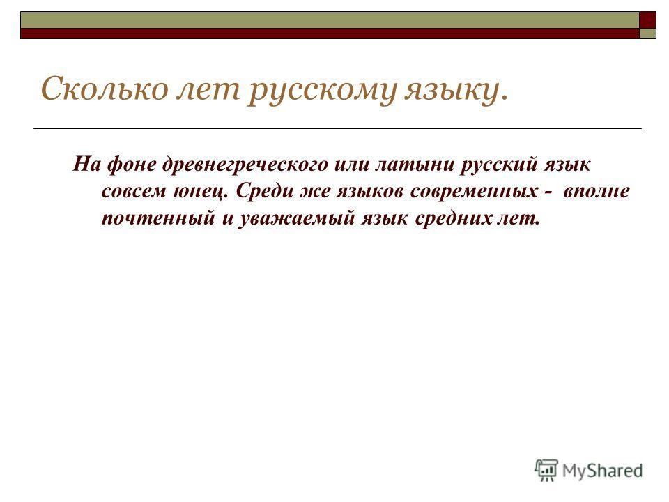 Сколько лет русскому языку. На фоне древнегреческого или латыни русский язык совсем юнец. Среди же языков современных - вполне почтенный и уважаемый язык средних лет.