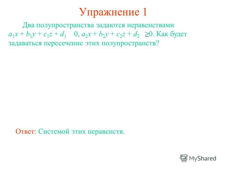 Упражнение 1 Два полупространства задаются неравенствами a 1 x + b 1 y + c 1 z + d 1 0, a 2 x + b 2 y + c 2 z + d 2 0. Как будет задаваться пересечение этих полупространств? Ответ: Системой этих неравенств.