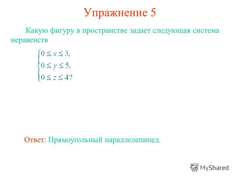 Упражнение 5 Какую фигуру в пространстве задает следующая система неравенств Ответ: Прямоугольный параллелепипед.