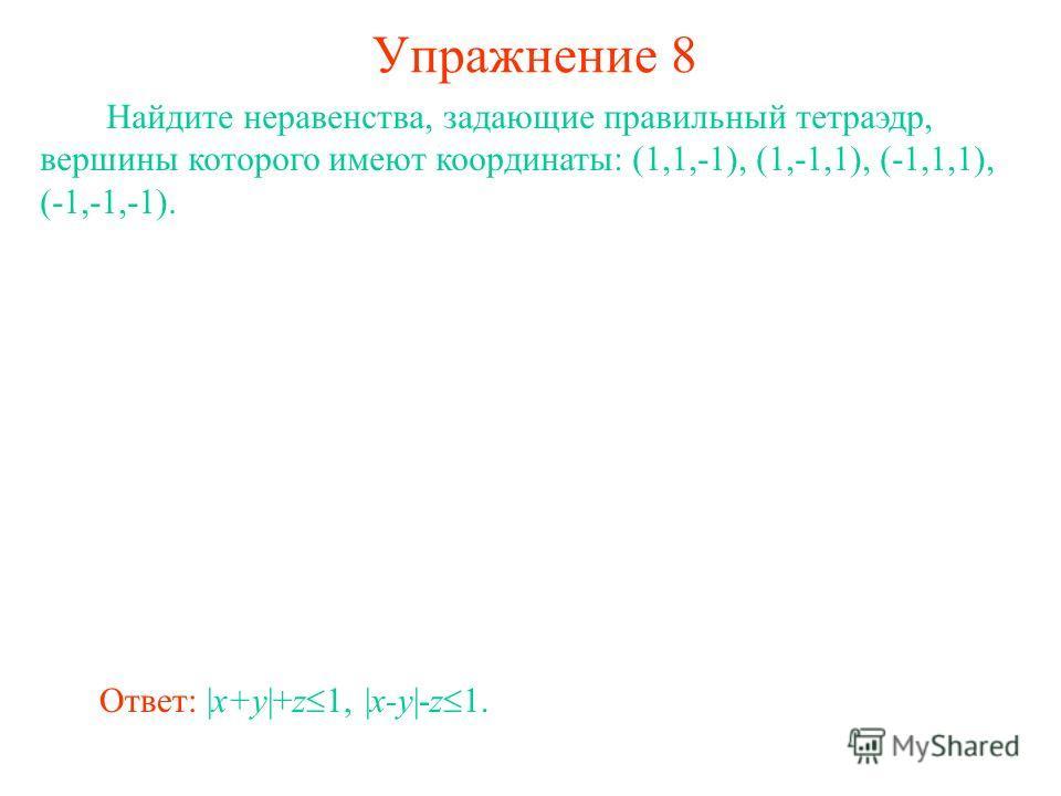 Упражнение 8 Найдите неравенства, задающие правильный тетраэдр, вершины которого имеют координаты: (1,1,-1), (1,-1,1), (-1,1,1), (-1,-1,-1). Ответ: |x+y|+z 1, |x-y|-z 1.