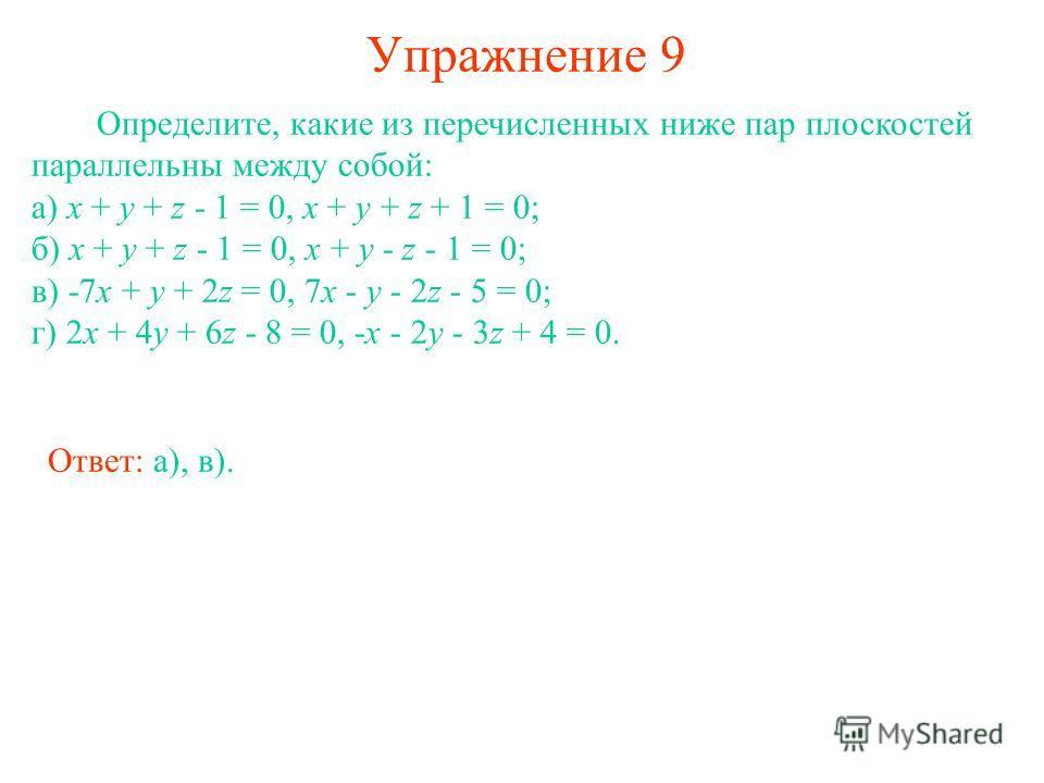Упражнение 9 Определите, какие из перечисленных ниже пар плоскостей параллельны между собой: а) x + y + z - 1 = 0, x + y + z + 1 = 0; б) x + y + z - 1 = 0, x + y - z - 1 = 0; в) -7x + y + 2z = 0, 7x - y - 2z - 5 = 0; г) 2x + 4y + 6z - 8 = 0, -x - 2y
