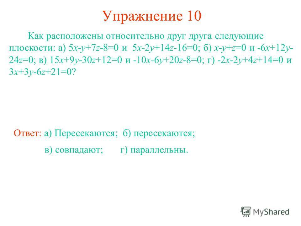 Упражнение 10 Как расположены относительно друг друга следующие плоскости: а) 5x-y+7z-8=0 и 5x-2y+14z-16=0; б) x-y+z=0 и -6x+12y- 24z=0; в) 15x+9y-30z+12=0 и -10x-6y+20z-8=0; г) -2x-2y+4z+14=0 и 3x+3y-6z+21=0? Ответ: а) Пересекаются;б) пересекаются;