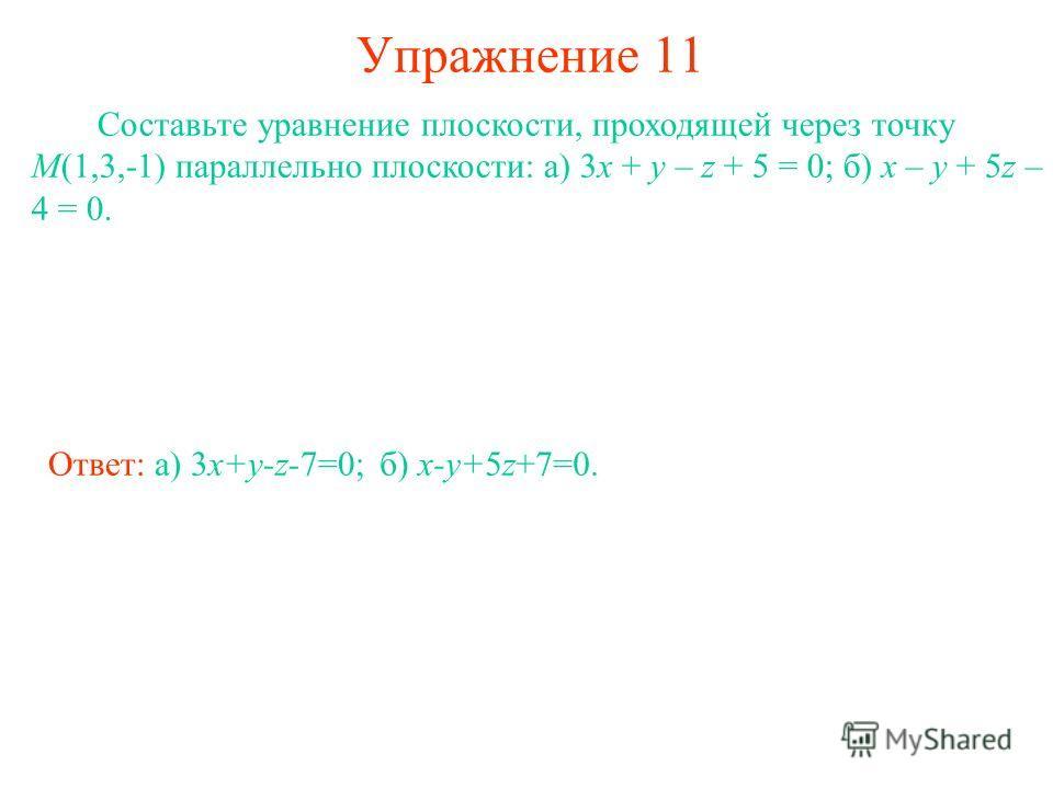Упражнение 11 Составьте уравнение плоскости, проходящей через точку M(1,3,-1) параллельно плоскости: а) 3x + y – z + 5 = 0; б) x – y + 5z – 4 = 0. Ответ: а) 3x+y-z-7=0;б) x-y+5z+7=0.