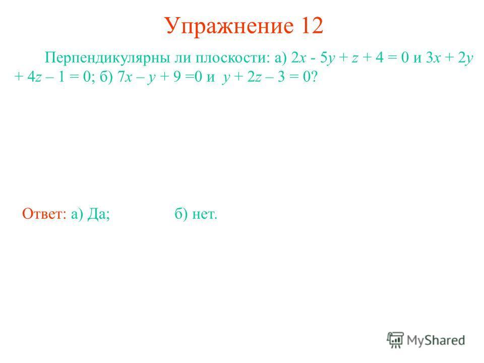 Упражнение 12 Перпендикулярны ли плоскости: а) 2x - 5y + z + 4 = 0 и 3x + 2y + 4z – 1 = 0; б) 7x – y + 9 =0 и y + 2z – 3 = 0? Ответ: а) Да;б) нет.