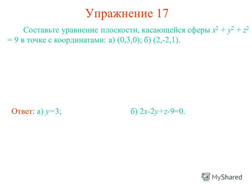 Упражнение 17 Составьте уравнение плоскости, касающейся сферы x 2 + y 2 + z 2 = 9 в точке с координатами: а) (0,3,0); б) (2,-2,1). Ответ: а) y=3;б) 2x-2y+z-9=0.
