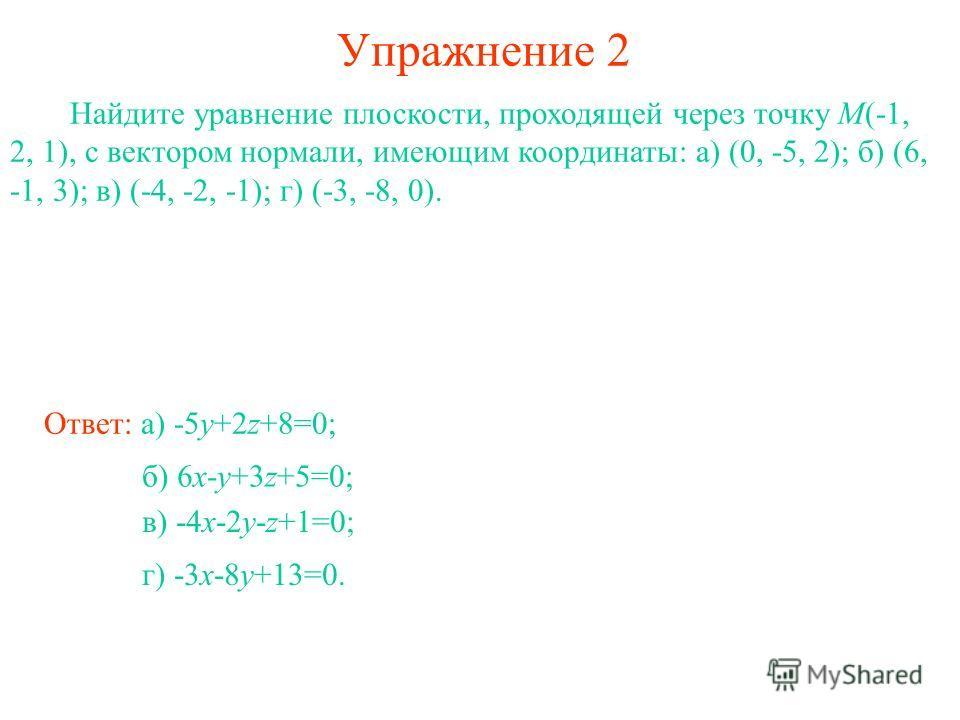 Упражнение 2 Найдите уравнение плоскости, проходящей через точку M(-1, 2, 1), с вектором нормали, имеющим координаты: а) (0, -5, 2); б) (6, -1, 3); в) (-4, -2, -1); г) (-3, -8, 0). Ответ: а) -5y+2z+8=0; б) 6x-y+3z+5=0; в) -4x-2y-z+1=0; г) -3x-8y+13=0
