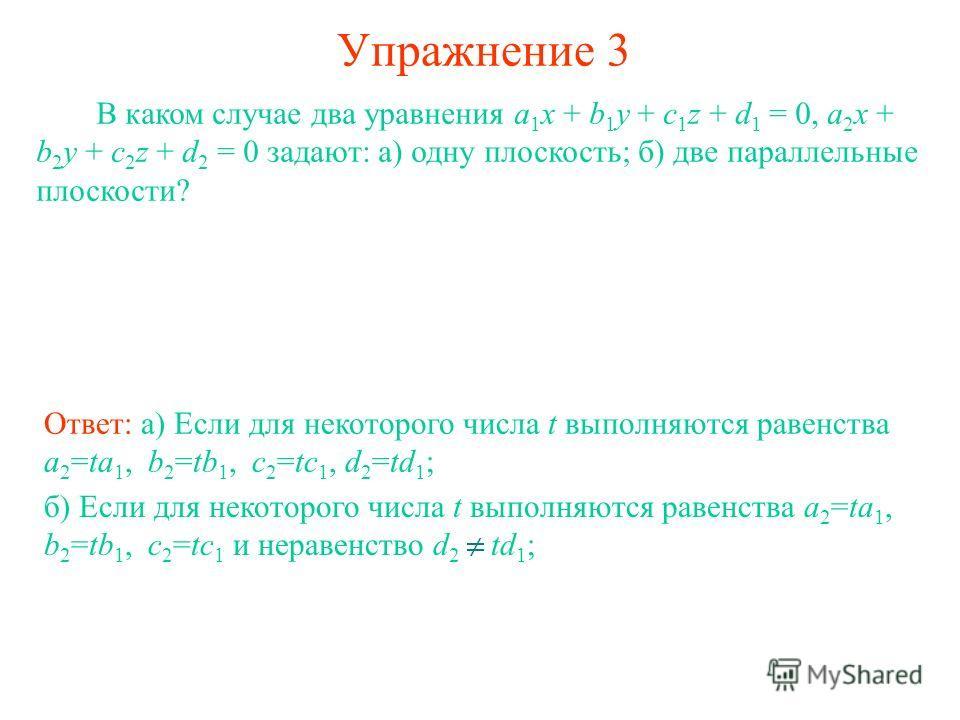 Упражнение 3 В каком случае два уравнения a 1 x + b 1 y + c 1 z + d 1 = 0, a 2 x + b 2 y + c 2 z + d 2 = 0 задают: а) одну плоскость; б) две параллельные плоскости? Ответ: а) Если для некоторого числа t выполняются равенства a 2 =ta 1, b 2 =tb 1, c 2
