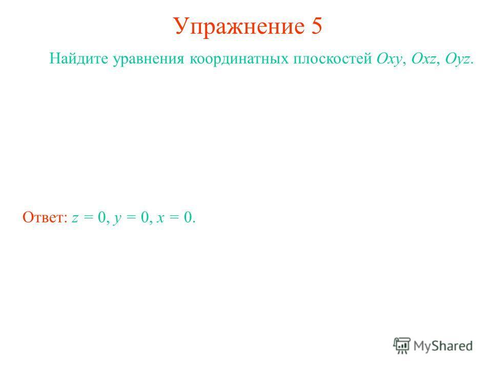 Упражнение 5 Найдите уравнения координатных плоскостей Oxy, Oxz, Oyz. Ответ: z = 0, y = 0, x = 0.