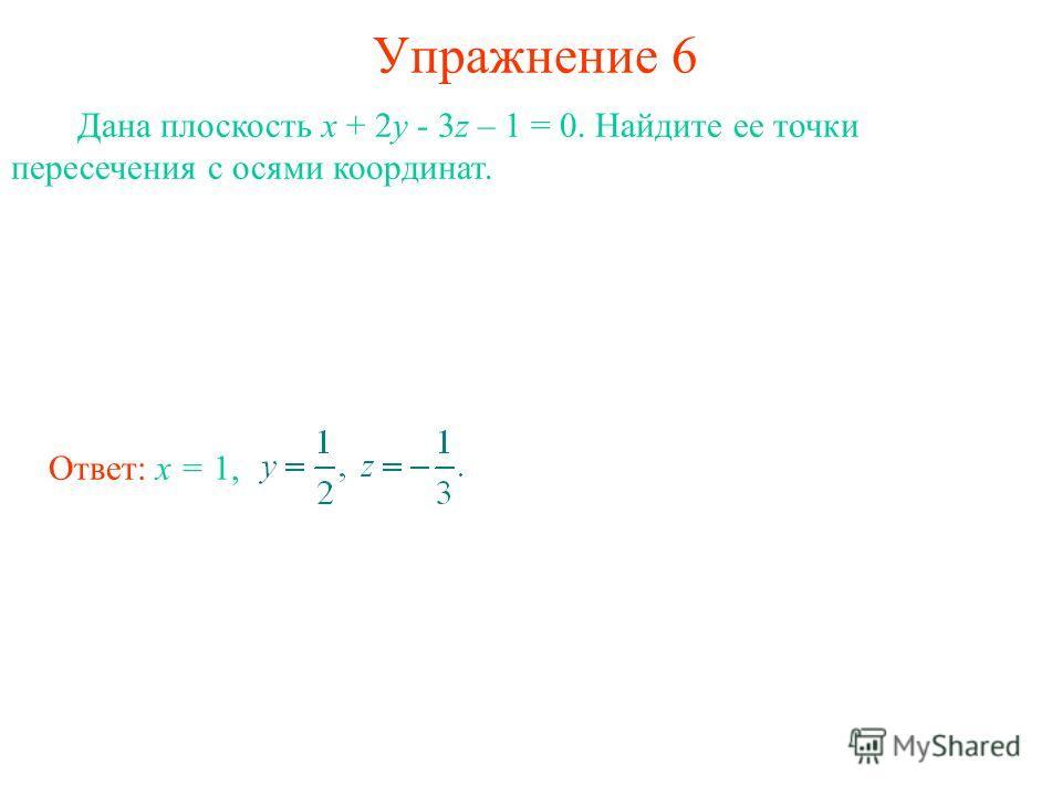 Упражнение 6 Дана плоскость x + 2y - 3z – 1 = 0. Найдите ее точки пересечения с осями координат. Ответ: x = 1,