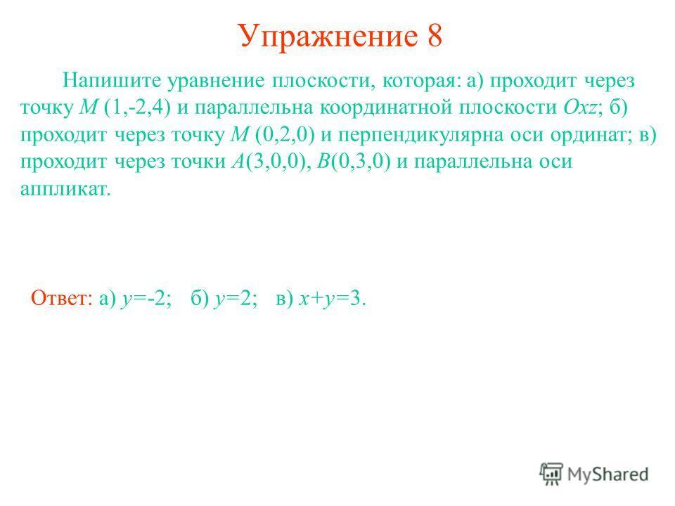 Упражнение 8 Напишите уравнение плоскости, которая: а) проходит через точку M (1,-2,4) и параллельна координатной плоскости Oxz; б) проходит через точку M (0,2,0) и перпендикулярна оси ординат; в) проходит через точки A(3,0,0), B(0,3,0) и параллельна