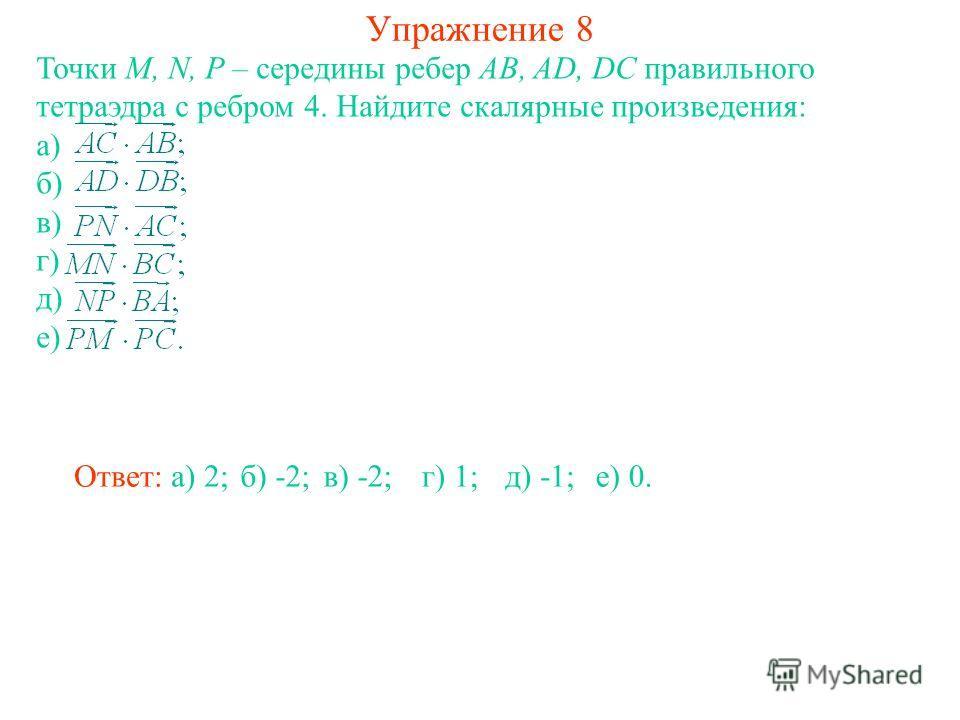 Упражнение 8 Точки M, N, P – середины ребер AB, AD, DC правильного тетраэдра с ребром 4. Найдите скалярные произведения: а) б) в) г) д) е) Ответ: а) 2;б) -2;в) -2;г) 1;д) -1;е) 0.