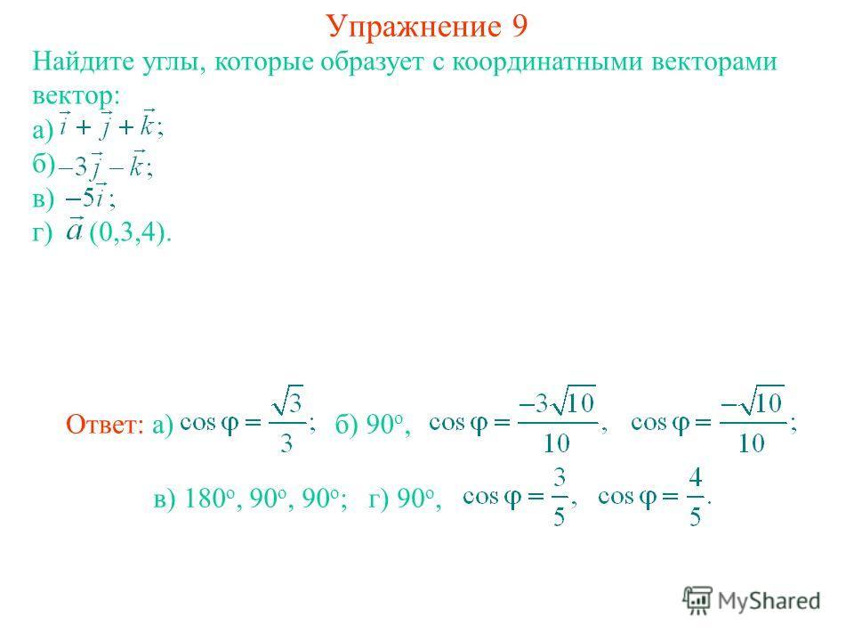 Упражнение 9 Найдите углы, которые образует с координатными векторами вектор: а) б) в) г) (0,3,4). в) 180 о, 90 о, 90 о ; Ответ: а)б) 90 о, г) 90 о,