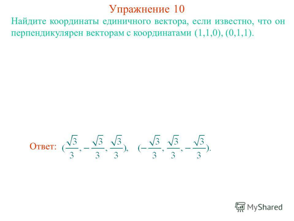 Упражнение 10 Найдите координаты единичного вектора, если известно, что он перпендикулярен векторам с координатами (1,1,0), (0,1,1). Ответ: