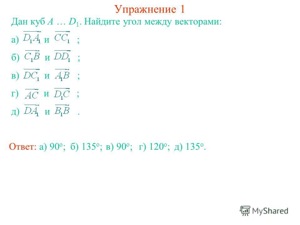 Упражнение 1 Дан куб A … D 1. Найдите угол между векторами: а) и ; б) и ; в) и ; г) и ; д) и. Ответ: а) 90 о ;б) 135 о ;в) 90 о ;г) 120 о ;д) 135 о.